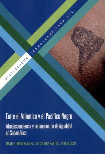 ENTRE EL ATLANTICO Y EL PACIFICO NEGRO AFRODESCENDENCIA Y REGIMENES DE DESIGUALDAD EN SUDAMERICA