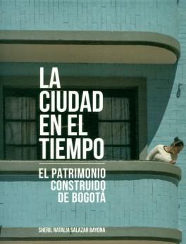 CIUDAD EN EL TIEMPO. EL PATRIMONIO CONSTRUIDO DE BOGOTA, LA