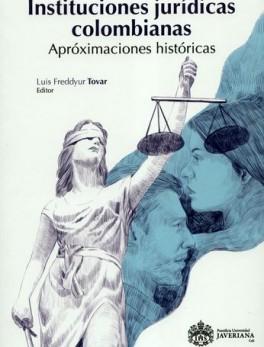 INSTITUCIONES JURIDICAS COLOMBIANAS APROXIMACIONES HISTORICAS
