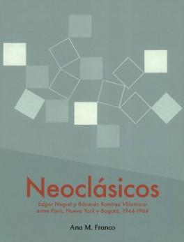 NEOCLASICOS EDGAR NEGRET Y EDUARDO RAMIREZ VILLAMIZAR ENTRE PARIS NUEVA YORK Y BOGOTA 1944-1964