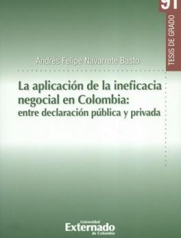 APLICACION DE LA INEFICACIA NEGOCIAL EN COLOMBIA ENTRE DECLARACION PUBLICA Y PRIVADA, LA