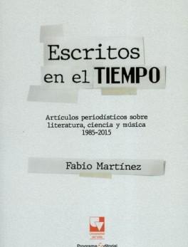 ESCRITOS EN EL TIEMPO ARTICULOS PERIODISTICOS SOBRE LITERATURA CIENCIA Y MUSICA 1985-2015