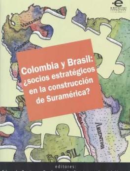 COLOMBIA Y BRASIL: ¿SOCIOS ESTRATEGICOS EN LA CONSTRUCCION DE SURAMERICA?