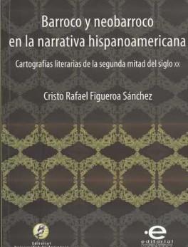 BARROCO Y NEOBARROCO EN LA NARRATIVA HISPANOAMERICANA. CARTOGRAFIAS LITERARIAS DE LA SEGUNDA MITAD DEL SIGLO X