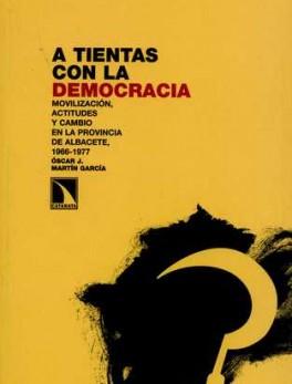 A TIENTAS CON LA DEMOCRACIA. MOVILIZACION, ACTITUDES Y CAMBIO EN LA PROVINCIA DE ALBACETE, 1966-1977