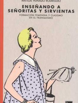 ENSEÑANDO A SEÑORITAS Y SIRVIENTAS. FORMACION FEMENINA Y CLASISMO EN EL FRANQUISMO