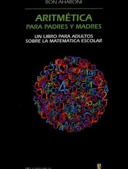 ARITMETICA PARA PADRES Y MADRES. UN LIBRO PARA ADULTOS SOBRE LA MATEMATICA ESCOLAR