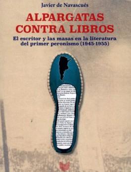 ALPARGATAS CONTRA LIBROS EL ESCRITOR Y LAS MASAS EN LA LITERATURA DEL PRIMER PERONISMO (1945-1955)