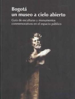 BOGOTA UN MUSEO A CIELO ABIERTO GUIA DE ESCULTURAS Y MONUMENTOS EN EL ESPACIO PUBLICO