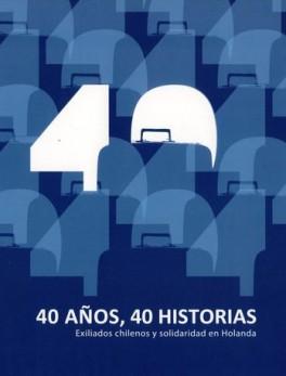 40 AÑOS 40 HISTORIAS. EXILIADOS CHILENOS Y SOLIDARIDAD EN HOLANDA