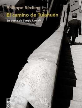 CAMINO DE TULAHUEN. EN BUSCA DE SERGIO LARRAIN, EL