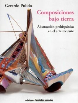 COMPOSICIONES BAJO TIERRA. ABSTRACCION PREHISPANICA EN EL ARTE RECIENTE
