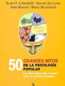 50 GRANDES MITOS DE LA PSICOLOGIA POPULAR. LAS IDEAS FALSAS MAS COMUNES SOBRE LA CONDUCTA HUMANA