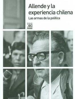 ALLENDE Y LA EXPERIENCIA CHILENA. LAS ARMAS DE LA POLITICA