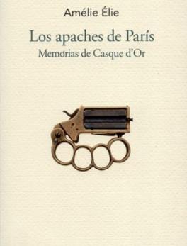 APACHES DE PARIS. MEMORIAS DE CASQUE D`OR, LOS