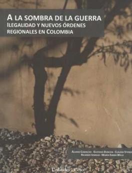 A LA SOMBRA DE LA GUERRA. ILEGALIDAD Y NUEVOS ORDENES REGIONALES EN COLOMBIA
