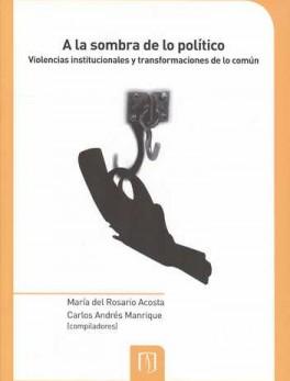 A LA SOMBRA DE LO POLITICO VIOLENCIAS INSTITUCIONALES Y TRANSFORMACIONES DE LO COMUN