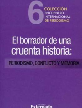 BORRADOR DE UNA CRUENTA HISTORIA: PERIODISMO, CONFLICTO Y MEMORIA, EL
