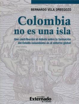 COLOMBIA NO ES UNA ISLA. UNA CONTRIBUCION AL DEBATE SOBRE LA FORMACION DEL ESTADO COLOMBIANO EN EL ENTORNO