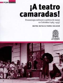 A TEATRO CAMARADAS! DRAMATURGIA MILITANTE Y POLITICA DE MASAS EN COLOMBIA 1965-1975