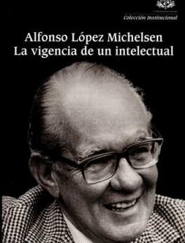 ALFONSO LOPEZ MICHELSEN LA VIGENCIA DE UN INTELECTUAL