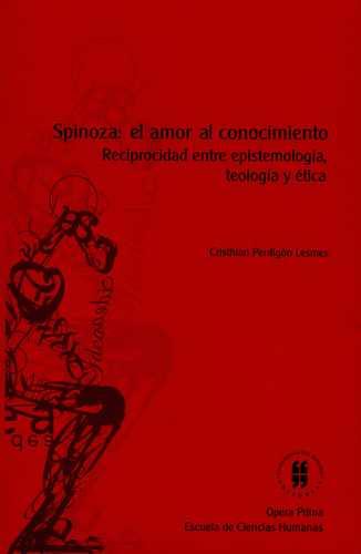 SPINOZA EL AMOR AL CONOCIMIENTO. RECIPROCIDAD ENTRE EPISTEMOLOGIA, TEOLOGIA Y ETICA