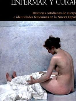 ENFERMAR Y CURAR HISTORIAS COTIDIANAS DE CUERPOS E IDENTIDADES FEMENINAS EN LA NUEVA ESPAÑA