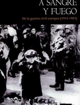 A SANGRE Y FUEGO. DE LA GUERRA CIVIL EUROPEA 1914-1945