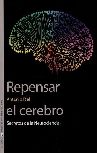 REPENSAR EL CEREBRO. SECRETOS DE LA NEUROCIENCIA