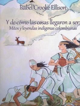 Y de cómo las cosas llegaron a ser: Mitos y leyendas indígenas colombianas